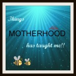 Things Motherhood Has Taught Me